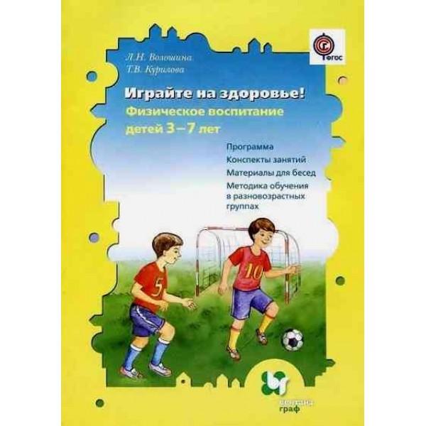 Играйте на здоровье! Физическое воспитание детей 3-7 лет. Программа, конспекты занятий, материалы для бесед, методика обучения в разновозрастных группах. ФГОС