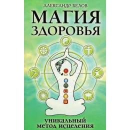 Магия здоровья, или Уникальный метод исцеления. 4-е издание