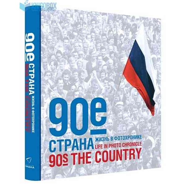 90-е. Страна. Жизнь в фотохронике = 90-s the Country. Life in Photo Chronicle