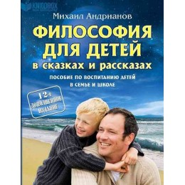 Философия для детей в сказках и рассказах. Пособие по воспитанию детей в семье и школе. 12-е издание, дополненное