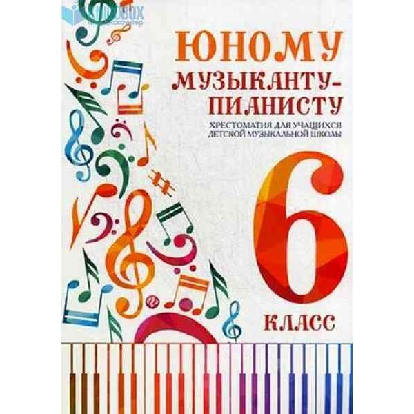 Юному музыканту-пианисту. Хрестоматия для учащихся детской музыкальной школы. 6 класс. Учебно-методическое пособие