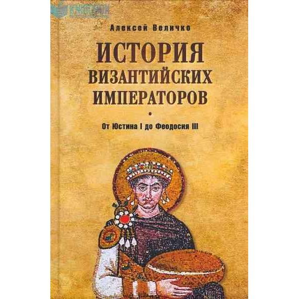 История Византийских императоров. От Юстина I до Феодосия III. 4-е издание, расширенное и дополненное