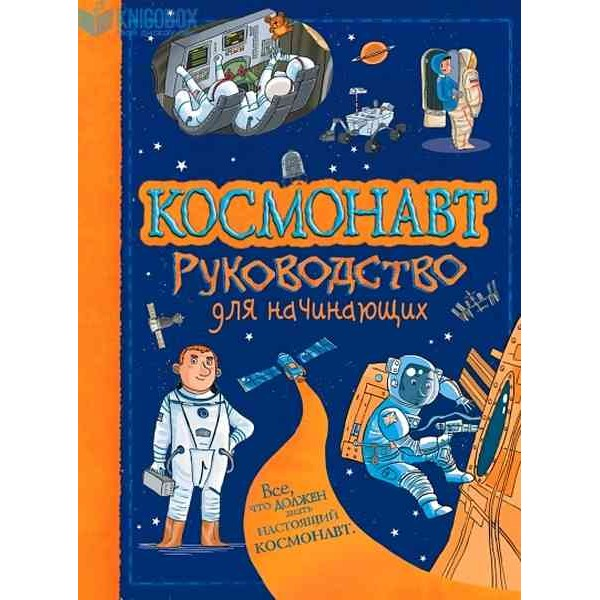 Космонавт. Руководство для начинающих. Всё, что должен знать настоящий космонавт