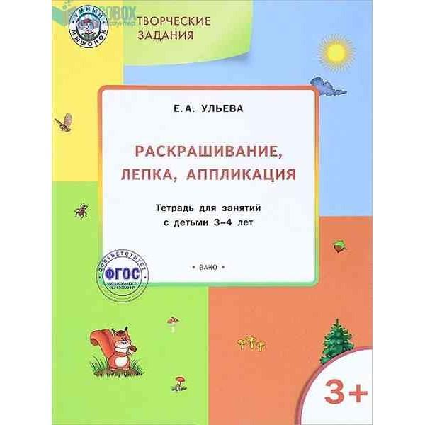 Творческие задания. Раскрашивание, лепка, аппликация. Тетрадь для занятий с детьми 3–4 лет. 2-е издание