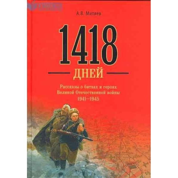 1418 дней. Рассказы о битвах и героях Великой Отечественной войны 1941 - 1945