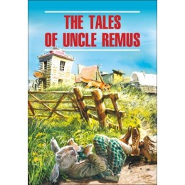 ClassicalLiterature The Tales of Uncle Remus (Сказки дядюшки Римуса) Кн.д/чт.на англ.яз.,неадаптир.