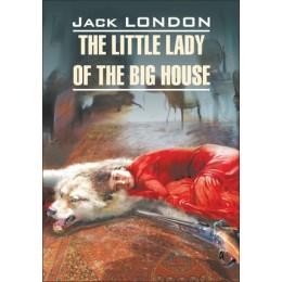 ClassicalLiterature London J. The Little Lady of the Big House (Лондон Дж. Маленькая хозяйка большого дома) Кн.д/чт.на англ.яз.,неадаптир.