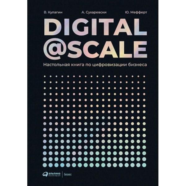 Digital@Scale Настольная книга по цифровизации бизнеса (Сухаревски А.,Мефферт Ю.,Кулагин В.и др.)