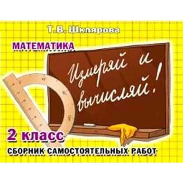 Измеряй и вычисляй! Сборник самостоятельных работ. 2 класс. Математика. Пособие для начальных классов. ФГОС. 6-е издание, дополненное