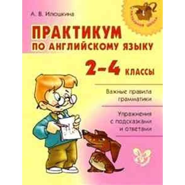 Практикум по английскому языку. 2-4 классы. Важные правила грамматики. Упражнения с подсказками и ответами