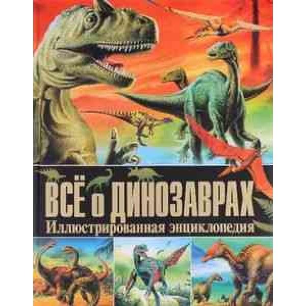 Всё о динозаврах. Иллюстрированная энциклопедия