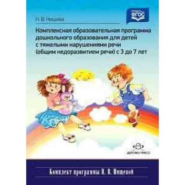 Комплексная образовательная программа дошкольного образования для детей с тяжелыми нарушениями речи (общим недоразвитием речи) с 3 до 7 лет. Разработа