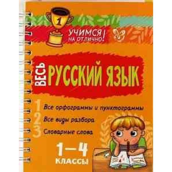 Весь русский язык. 1-4 классы. Все орфограммы и пунктограммы. Все виды разбора. Словарные слова