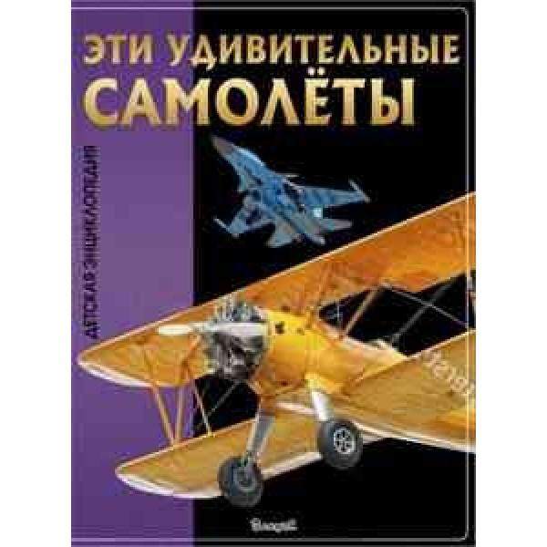 Эти удивительные самолёты. Детская энциклопедия