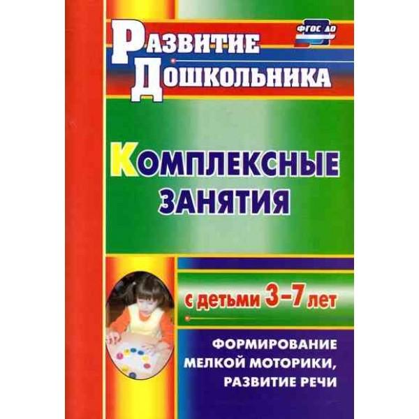 Комплексные занятия с детьми 3-7 лет. Формировние мелкой моторики, развитие речи. 2-е издание, исправленное