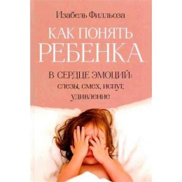 Как понять ребенка. В сердце эмоций: слезы, смех, испуг, удивление