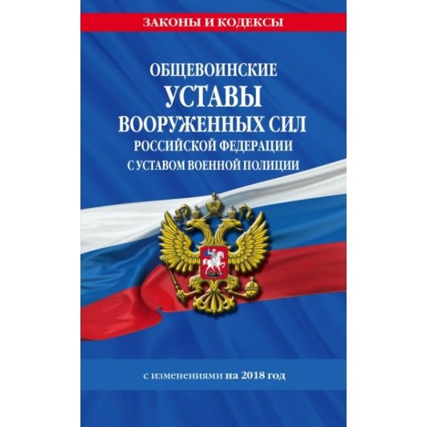 Общевоинские уставы Вооруженных Сил Российской Федерации с Уставом военной полиции (С изменениями на 2018 год)