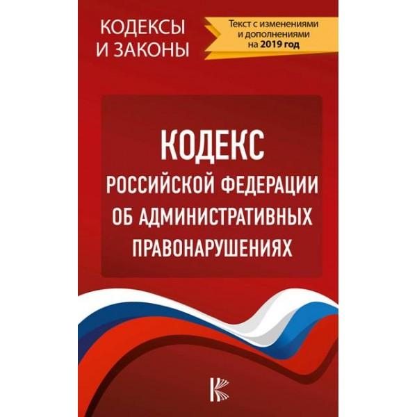 Кодекс Российской Федерации об административных правонарушениях (Текст с изменениями и дополнениями на 2019 год)