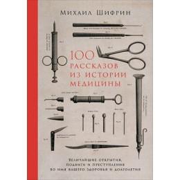 100 рассказов из истории медицины / Величайшие открытия, подвиги и преступления во имя вашего здоровья и долголетия