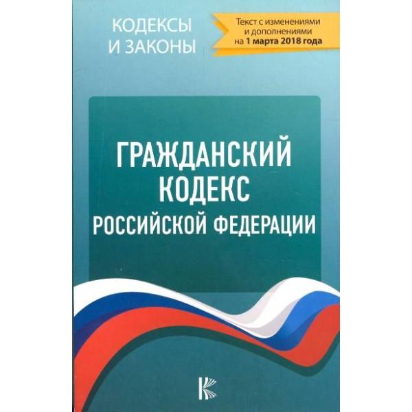 Гражданский кодекс Российской Федерации по состоянию на 01.03.2018 года (Текст с изменениями и дополнениями)