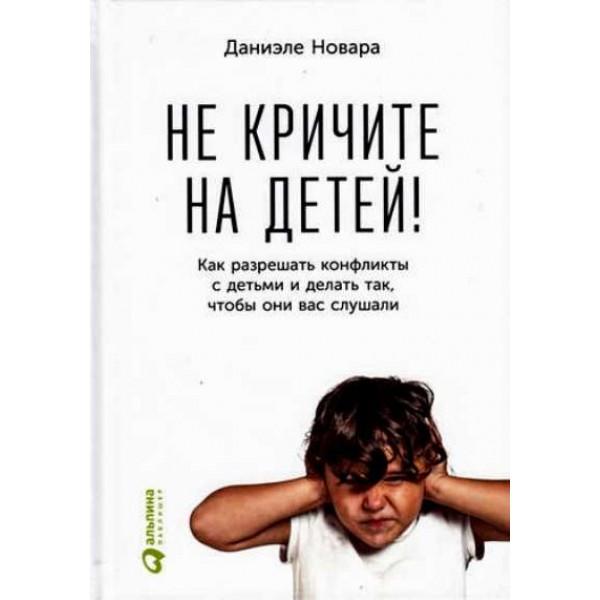 Не кричите на детей!. Как разрешать конфликты с детьми и делать так, чтобы о/ни вас слушали. 3-е издание