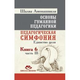 Основы гуманной педагогики. Книга 6. Часть 3. Педагогическая симфония. Единство цели. 2-е издание