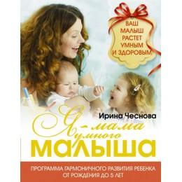 Я - мама умного малыша. Программа гармоничного развития ребенка от рождения до 5 лет