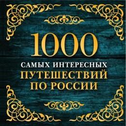 1000 самых интересных путешествий по России / 2-е издание, исправленное и дополненное