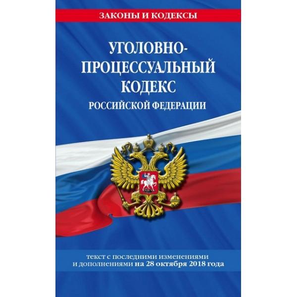 Уголовно-процессуальный кодекс Российской Федерации (Текст с последними изменениями и дополнениями на 28 октября 2018 года)