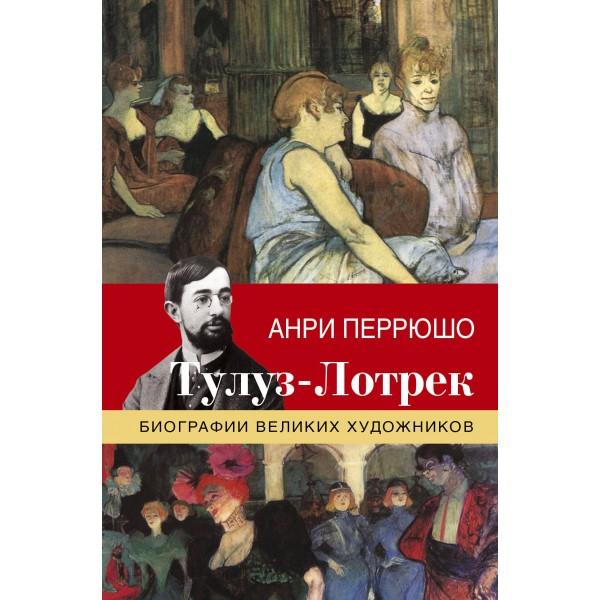 Тулуз-Лотрек. Биографии великих художников