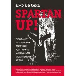 Spartan up! Руководство по устранению препятствий и достижению максимальной производительности в жизни