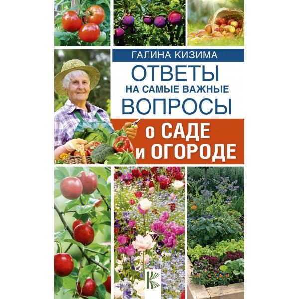 Ответы на самые важные вопросы о саде и огороде = 365 разумных советов садоводам и огородникам