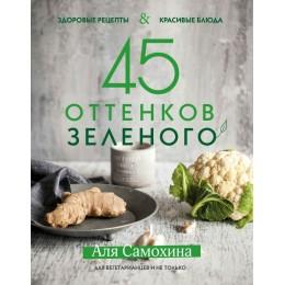45 оттенков зелёного. Здоровые рецепты и красивые блюда. Для вегетарианцев и не только