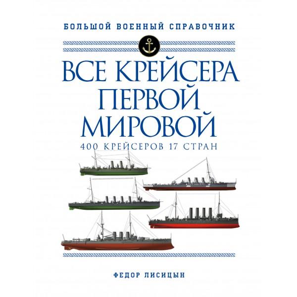 Все крейсера Первой мировой: Первая в мире полная иллюстрированная энциклопедия