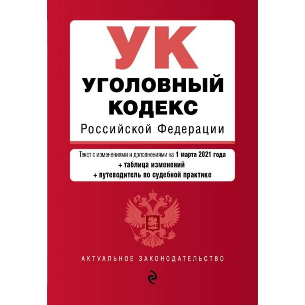 Уголовный кодекс Российской Федерации. Текст с изм. и доп. на 1 марта 2021 года (+ таблица изменений) (+ путеводитель по судебной практике)