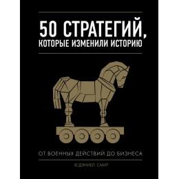50 стратегий, которые изменили историю / От военных действий до бизнеса