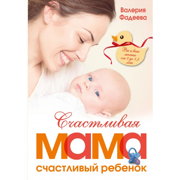 Счастливая мама - счастливый ребенок: вы и ваш малыш от 0 до 1,5 лет