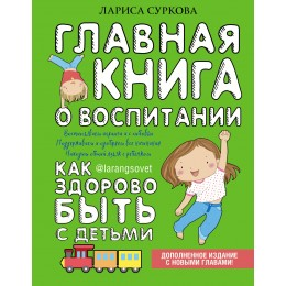 Главная книга о воспитании: как здорово быть с детьми. 2-е издание, дополненное и измененное