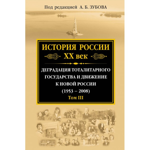 История России ХХ век. Деградация тоталитарного государства и движение к новой России (1953 — 2008). Том III